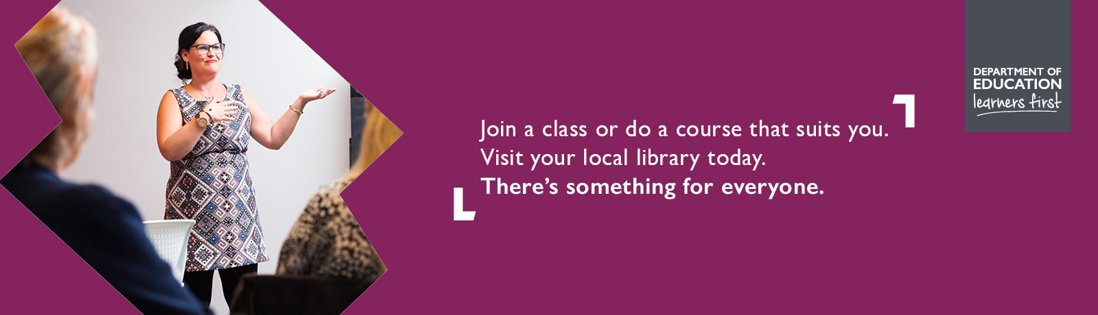 Join a class or do a course that suits you. Visit your local library today. There's something for everyone.